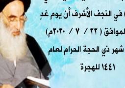 أعلن مكتبُ سماحة السيد السيستاني ( دام ظلّه ) في النجف الأشرف أن يوم غدٍ الأربعاء الموافق ( ٢٢ / ٧ / ٢٠٢٠ م ) هو غرة شهر ذي الحجة الحرام لعام ١٤٤١ للهجرة