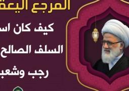 كيف كان استعداد السلف الصالح لشهري رجب وشعبان ؟! المرجع اليعقوبي يعطي نبذة عن ذلك