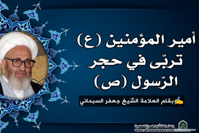 أمير المؤمنين (ع) تربّى في حجر الرّسول (ص)... بقلم العلامة الشّيخ جعفر السبحاني