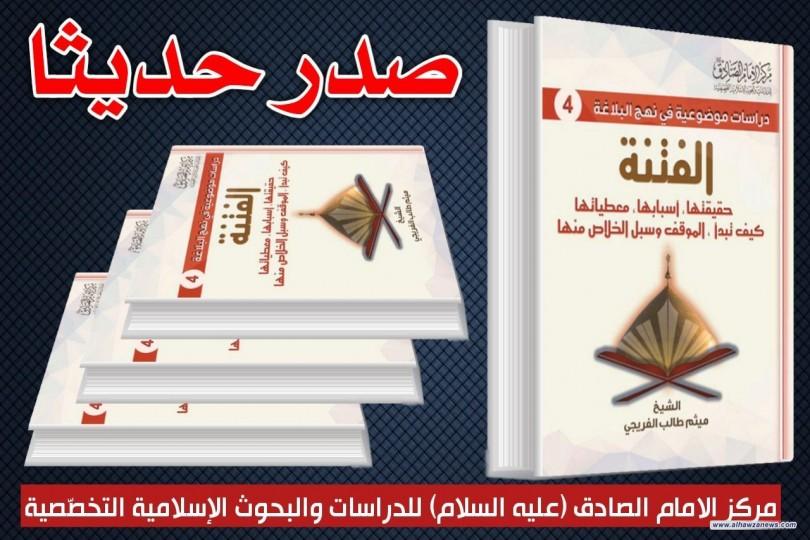 صدر حديثا عن مركز الامام الصادق عليه السلام كتاب( الفتنة) دراسة موضوعية في نهج البلاغة للكاتب الشيخ ميثم الفريجي