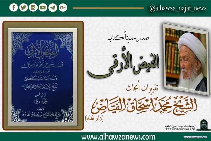صدر  حديثاً عن دار الوارث  كتاب الفيض الأرقى تقريرات أبحاث المرجع الديني الشيخ محمد اسحاق الفياض دام ظله.