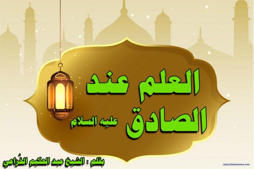 العلم عند الصادق عليه السلام  بقلم : الشيخ عبد الحكيم الخُزاعي